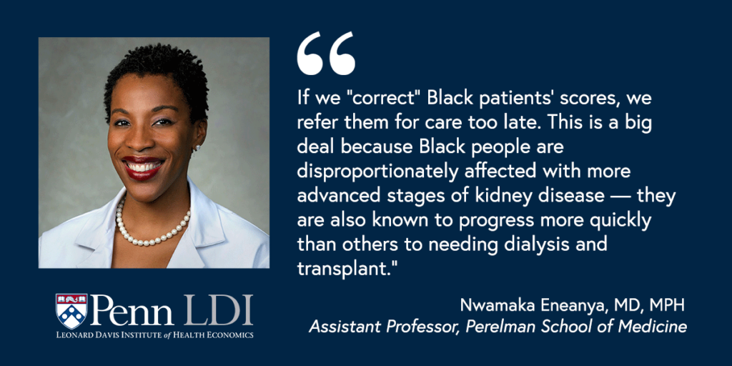 """Headshot of Nwamaka Eneanya with the quote """"If we """"correct"""" Black patients' scores, we refer them for care too late. This is a big deal because Black people are disproportionately affected with more advanced stages of kidney disease—they are also known to progress more quickly than others needing dialysis and transplant."""""""
